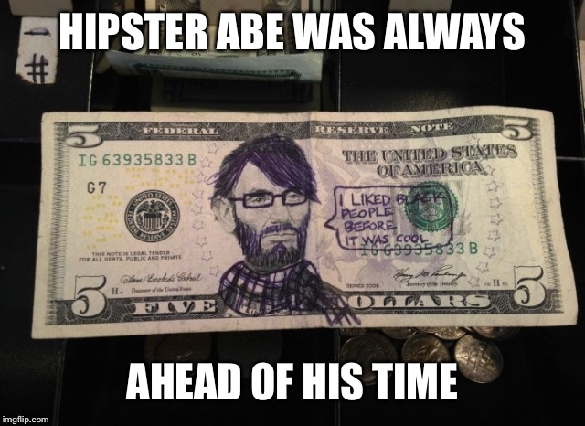 HIPSTER ABE WAS ALWAYS AHEAD OF HIS TIME | made w/ Imgflip meme maker