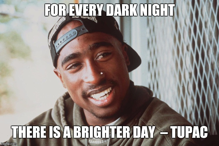 Tupac | FOR EVERY DARK NIGHT THERE IS A BRIGHTER DAY– TUPAC | image tagged in tupac | made w/ Imgflip meme maker