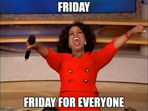 soon | FRIDAY FRIDAY FOR EVERYONE | image tagged in memes,oprah you get a,friday,soon,everyone,you get | made w/ Imgflip meme maker