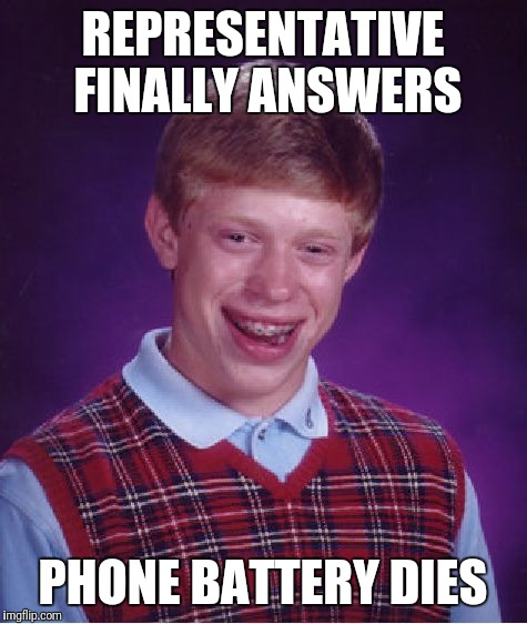 Bad Luck Brian Meme | REPRESENTATIVE FINALLY ANSWERS PHONE BATTERY DIES | image tagged in memes,bad luck brian | made w/ Imgflip meme maker