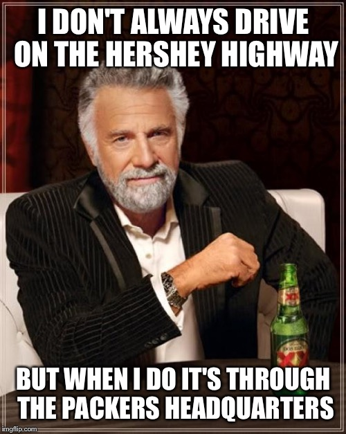 The Most Interesting Man In The World Meme | I DON'T ALWAYS DRIVE ON THE HERSHEY HIGHWAY BUT WHEN I DO IT'S THROUGH THE PACKERS HEADQUARTERS | image tagged in memes,the most interesting man in the world | made w/ Imgflip meme maker