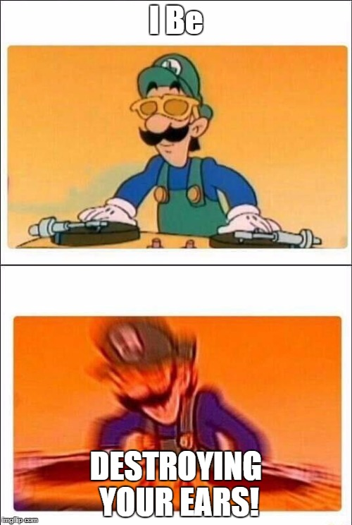 OP Sounds. | I Be DESTROYING YOUR EARS! | image tagged in luigi dj | made w/ Imgflip meme maker