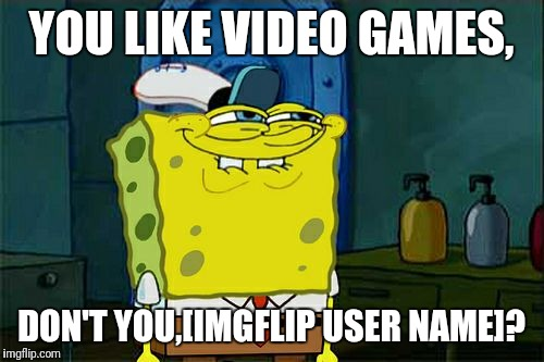 Video games | YOU LIKE VIDEO GAMES, DON'T YOU,[IMGFLIP USER NAME]? | image tagged in memes,dont you squidward | made w/ Imgflip meme maker