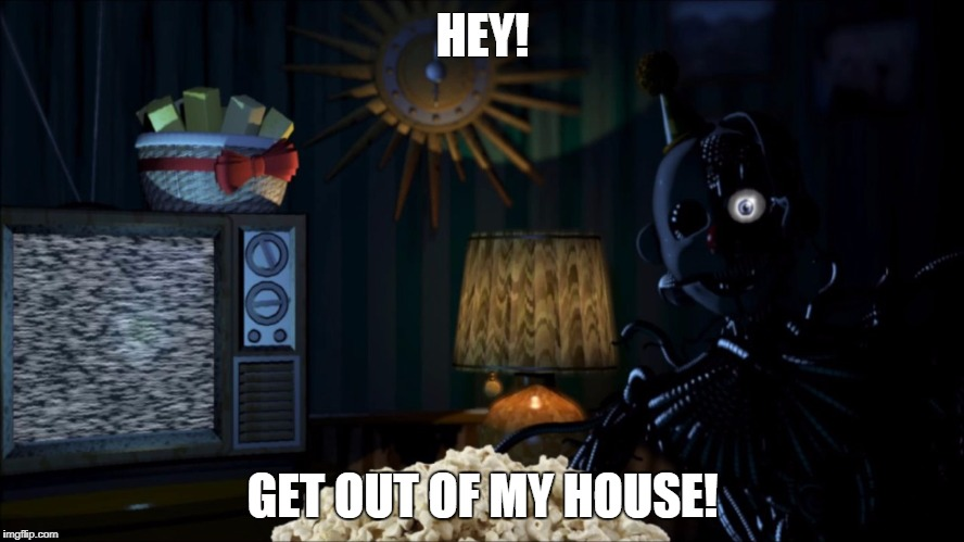 HEY! GET OUT OF MY HOUSE! | image tagged in fnaf sister location,funny,ennard,exotic butters | made w/ Imgflip meme maker