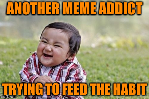 Evil Toddler Meme | ANOTHER MEME ADDICT TRYING TO FEED THE HABIT | image tagged in memes,evil toddler | made w/ Imgflip meme maker