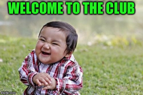Evil Toddler Meme | WELCOME TO THE CLUB | image tagged in memes,evil toddler | made w/ Imgflip meme maker