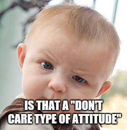 "Skeptical Baby Meme | IS THAT A ""DON'T CARE TYPE OF ATTITUDE"" 