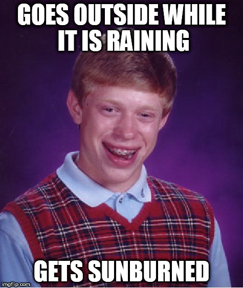 Bad Luck Brian Meme | GOES OUTSIDE WHILE IT IS RAINING GETS SUNBURNED | image tagged in memes,bad luck brian | made w/ Imgflip meme maker