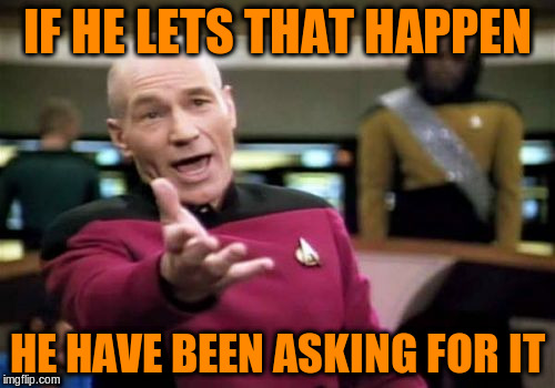 Picard Wtf Meme | IF HE LETS THAT HAPPEN HE HAVE BEEN ASKING FOR IT | image tagged in memes,picard wtf | made w/ Imgflip meme maker