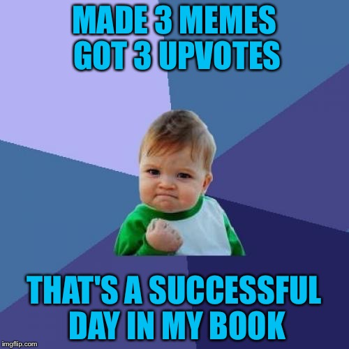 Success Kid Meme | MADE 3 MEMES GOT 3 UPVOTES THAT'S A SUCCESSFUL DAY IN MY BOOK | image tagged in memes,success kid | made w/ Imgflip meme maker