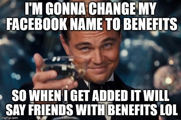 Leonardo Dicaprio Cheers Meme | I'M GONNA CHANGE MY FACEBOOK NAME TO BENEFITS SO WHEN I GET ADDED IT WILL SAY FRIENDS WITH BENEFITS LOL | image tagged in memes,leonardo dicaprio cheers | made w/ Imgflip meme maker
