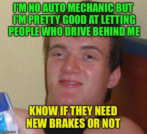 10 Guy Meme | I'M NO AUTO MECHANIC BUT I'M PRETTY GOOD AT LETTING PEOPLE WHO DRIVE BEHIND ME KNOW IF THEY NEED NEW BRAKES OR NOT | image tagged in memes,10 guy | made w/ Imgflip meme maker