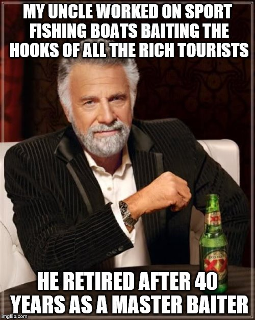 Embarrasing family histories part two | MY UNCLE WORKED ON SPORT FISHING BOATS BAITING THE HOOKS OF ALL THE RICH TOURISTS HE RETIRED AFTER 40 YEARS AS A MASTER BAITER | image tagged in memes,the most interesting man in the world | made w/ Imgflip meme maker