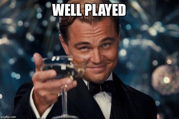 WELL PLAYED | image tagged in memes,leonardo dicaprio cheers | made w/ Imgflip meme maker