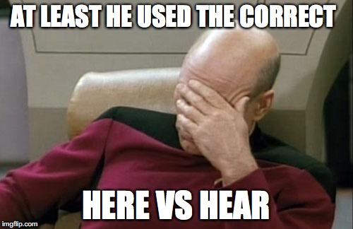Captain Picard Facepalm Meme | AT LEAST HE USED THE CORRECT HERE VS HEAR | image tagged in memes,captain picard facepalm | made w/ Imgflip meme maker