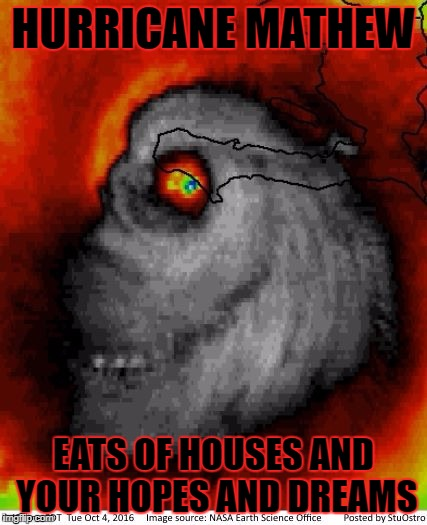 Hurricane Mathew | HURRICANE MATHEW EATS OF HOUSES AND YOUR HOPES AND DREAMS | image tagged in hurricane mathew | made w/ Imgflip meme maker