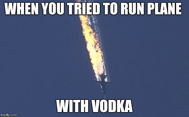 WHEN YOU TRIED TO RUN PLANE WITH VODKA | image tagged in russian war plane | made w/ Imgflip meme maker