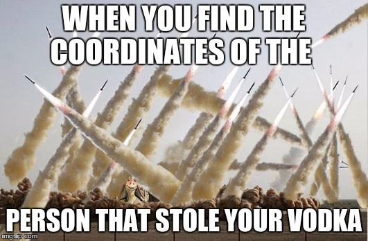 Missile launch |  WHEN YOU FIND THE COORDINATES OF THE; PERSON THAT STOLE YOUR VODKA | image tagged in missile launch | made w/ Imgflip meme maker