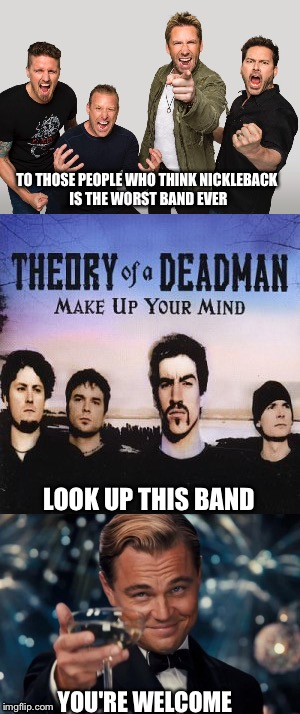 Worst band  | TO THOSE PEOPLE WHO THINK NICKLEBACK IS THE WORST BAND EVER LOOK UP THIS BAND YOU'RE WELCOME | image tagged in nickleback | made w/ Imgflip meme maker