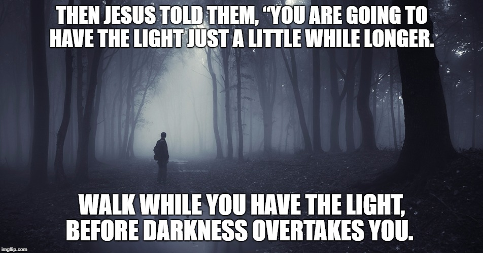 "The end is closer than you ever imagined. | THEN JESUS TOLD THEM, ""YOU ARE GOING TO HAVE THE LIGHT JUST A LITTLE WHILE LONGER. WALK WHILE YOU HAVE THE LIGHT, BEFORE DARKNESS OVERTAKES  