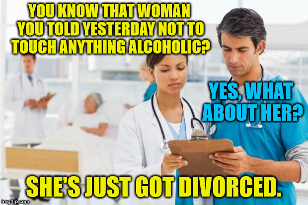 Alcohol-related relationship problems . . . |  YOU KNOW THAT WOMAN YOU TOLD YESTERDAY NOT TO TOUCH ANYTHING ALCOHOLIC? YES, WHAT ABOUT HER? SHE'S JUST GOT DIVORCED. | image tagged in er doctors,memes,alcohol,woman,divorce,alcoholic | made w/ Imgflip meme maker