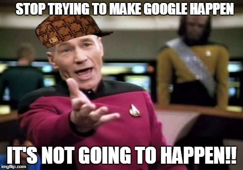 Picard Wtf Meme | STOP TRYING TO MAKE GOOGLE HAPPEN IT'S NOT GOING TO HAPPEN!! | image tagged in memes,picard wtf,scumbag | made w/ Imgflip meme maker