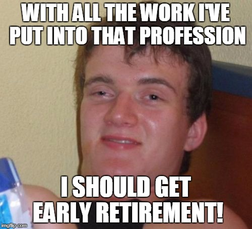 10 Guy Meme | WITH ALL THE WORK I'VE PUT INTO THAT PROFESSION I SHOULD GET EARLY RETIREMENT! | image tagged in memes,10 guy | made w/ Imgflip meme maker