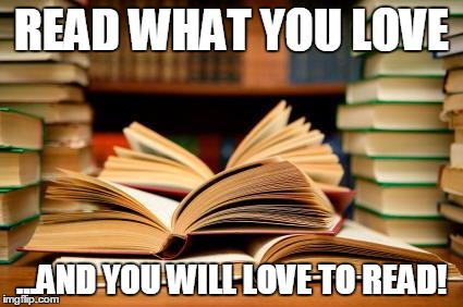 School books | READ WHAT YOU LOVE ...AND YOU WILL LOVE TO READ! | image tagged in school books | made w/ Imgflip meme maker