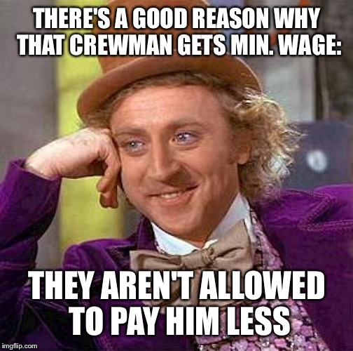 Creepy Condescending Wonka Meme | THERE'S A GOOD REASON WHY THAT CREWMAN GETS MIN. WAGE: THEY AREN'T ALLOWED TO PAY HIM LESS | image tagged in memes,creepy condescending wonka | made w/ Imgflip meme maker