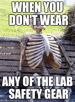 Waiting Skeleton Meme | WHEN YOU DON'T WEAR ANY OF THE LAB SAFETY GEAR | image tagged in memes,waiting skeleton | made w/ Imgflip meme maker