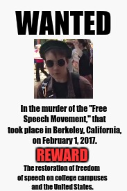 "Anti-ANTIFA Wanted Poster | WANTED In the murder of the ""Free Speech Movement,"" that took place in Berkeley, California, on February 1, 2017. REWARD The restoration of  