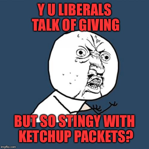 Y U No Meme | Y U LIBERALS TALK OF GIVING BUT SO STINGY WITH KETCHUP PACKETS? | image tagged in memes,y u no | made w/ Imgflip meme maker