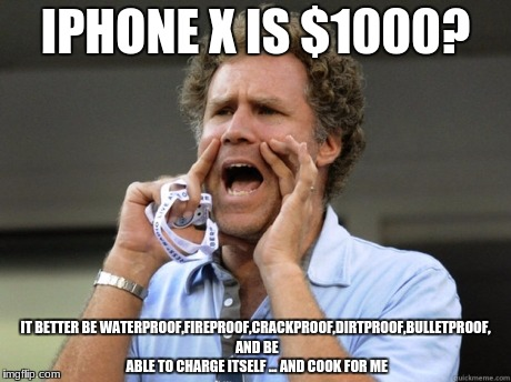 the x must stand for eXpensive! | IPHONE X IS $1000? IT BETTER BE WATERPROOF,FIREPROOF,CRACKPROOF,DIRTPROOF,BULLETPROOF, AND BE ABLE TO CHARGE ITSELF ... AND COOK FOR ME | image tagged in will ferrell yelling | made w/ Imgflip meme maker