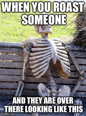 Waiting Skeleton Meme | WHEN YOU ROAST SOMEONE AND THEY ARE OVER THERE LOOKING LIKE THIS | image tagged in memes,waiting skeleton | made w/ Imgflip meme maker