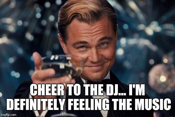 Leonardo Dicaprio Cheers Meme | CHEER TO THE DJ... I'M DEFINITELY FEELING THE MUSIC | image tagged in memes,leonardo dicaprio cheers | made w/ Imgflip meme maker