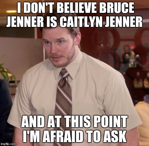 Afraid To Ask Andy Meme | I DON'T BELIEVE BRUCE JENNER IS CAITLYN JENNER AND AT THIS POINT I'M AFRAID TO ASK | image tagged in memes,afraid to ask andy | made w/ Imgflip meme maker