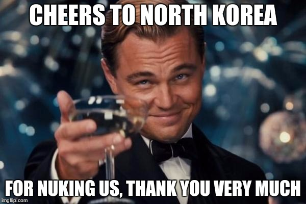 Leonardo Dicaprio Cheers Meme | CHEERS TO NORTH KOREA FOR NUKING US, THANK YOU VERY MUCH | image tagged in memes,leonardo dicaprio cheers | made w/ Imgflip meme maker