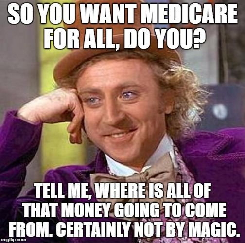 Creepy Condescending Wonka Meme | SO YOU WANT MEDICARE FOR ALL, DO YOU? TELL ME, WHERE IS ALL OF THAT MONEY GOING TO COME FROM. CERTAINLY NOT BY MAGIC. | image tagged in memes,creepy condescending wonka | made w/ Imgflip meme maker