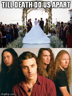 Oh,I'd leave my wife for a chance to see Death live anytime,anyplace.....Oh,right.I don't have a wife......... | TILL DEATH DO US APART | image tagged in memes,death,metal,heavy metal,death metal,wedding crashers | made w/ Imgflip meme maker