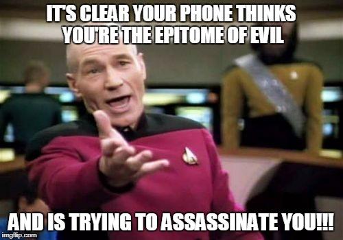 Picard Wtf Meme | IT'S CLEAR YOUR PHONE THINKS YOU'RE THE EPITOME OF EVIL AND IS TRYING TO ASSASSINATE YOU!!! | image tagged in memes,picard wtf | made w/ Imgflip meme maker