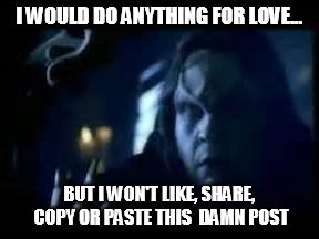 I WOULD DO ANYTHING FOR LOVE... BUT I WON'T LIKE, SHARE, COPY OR PASTE THIS  DAMN POST | image tagged in meatloaf,i would do anything for love,won't share this post | made w/ Imgflip meme maker