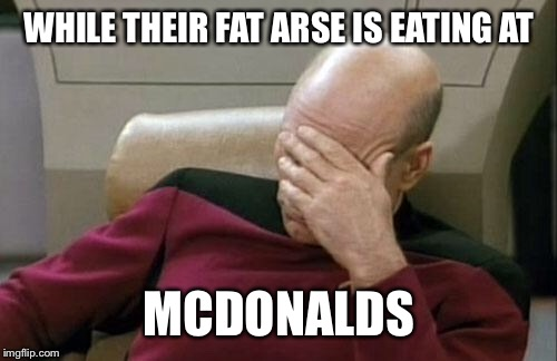 Captain Picard Facepalm Meme | WHILE THEIR FAT ARSE IS EATING AT MCDONALDS | image tagged in memes,captain picard facepalm | made w/ Imgflip meme maker