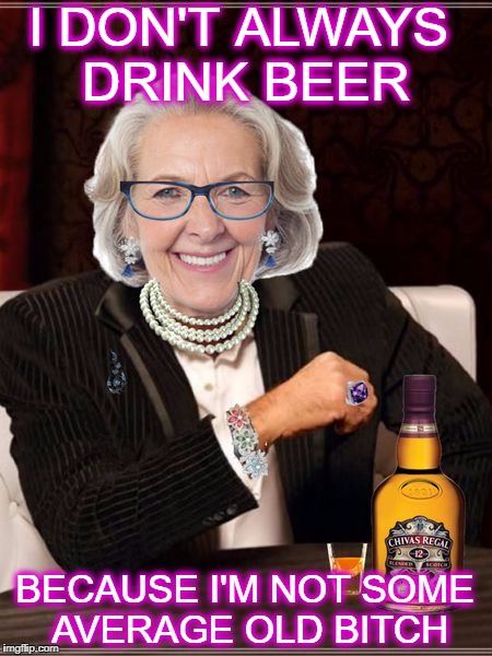 The most interesting old lady in the world. | I DON'T ALWAYS DRINK BEER BECAUSE I'M NOT SOME AVERAGE OLD B**CH | image tagged in most interesting older women,the most interesting man in the world,memes,funny,old lady | made w/ Imgflip meme maker