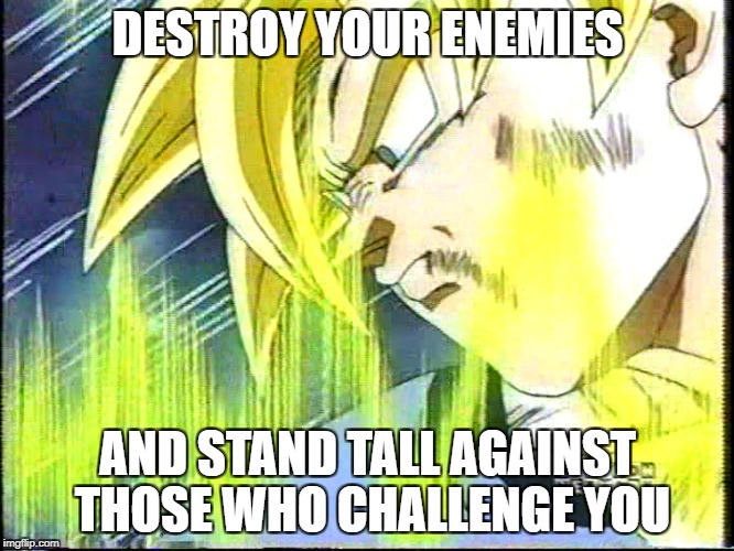 DBZ Strength | DESTROY YOUR ENEMIES AND STAND TALL AGAINST THOSE WHO CHALLENGE YOU | image tagged in dragonball z strength power stand tall confidence anime meme goku | made w/ Imgflip meme maker
