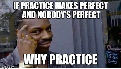 Thinking Guy | IF PRACTICE MAKES PERFECT AND NOBODY'S PERFECT WHY PRACTICE | image tagged in thinking guy | made w/ Imgflip meme maker