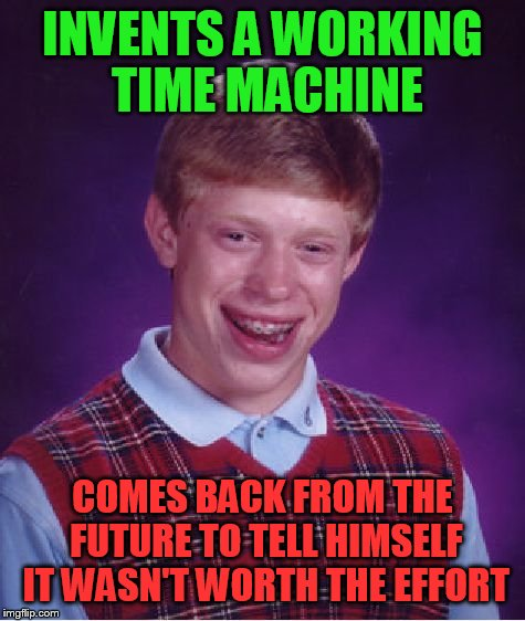 Bad Luck Brian Meme | INVENTS A WORKING TIME MACHINE COMES BACK FROM THE FUTURE TO TELL HIMSELF IT WASN'T WORTH THE EFFORT | image tagged in memes,bad luck brian | made w/ Imgflip meme maker