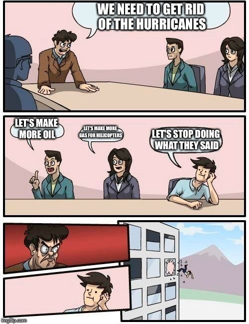 Boardroom Meeting Suggestion Meme | WE NEED TO GET RID OF THE HURRICANES LET'S MAKE MORE OIL LET'S MAKE MORE GAS FOR HELICOPTERS LET'S STOP DOING WHAT THEY SAID | image tagged in memes,boardroom meeting suggestion | made w/ Imgflip meme maker