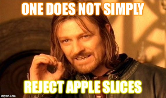 One Does Not Simply Meme | ONE DOES NOT SIMPLY REJECT APPLE SLICES | image tagged in memes,one does not simply | made w/ Imgflip meme maker