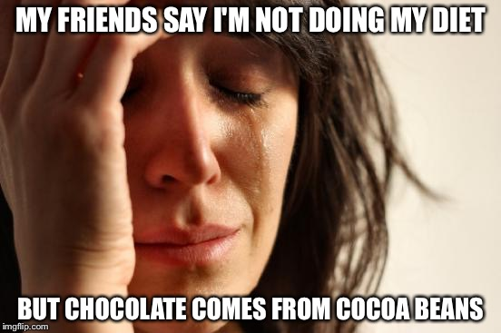 First World Problems Meme | MY FRIENDS SAY I'M NOT DOING MY DIET BUT CHOCOLATE COMES FROM COCOA BEANS | image tagged in memes,first world problems | made w/ Imgflip meme maker