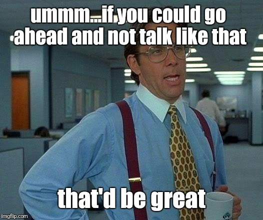 That Would Be Great Meme | ummm...if you could go ahead and not talk like that that'd be great | image tagged in memes,that would be great | made w/ Imgflip meme maker